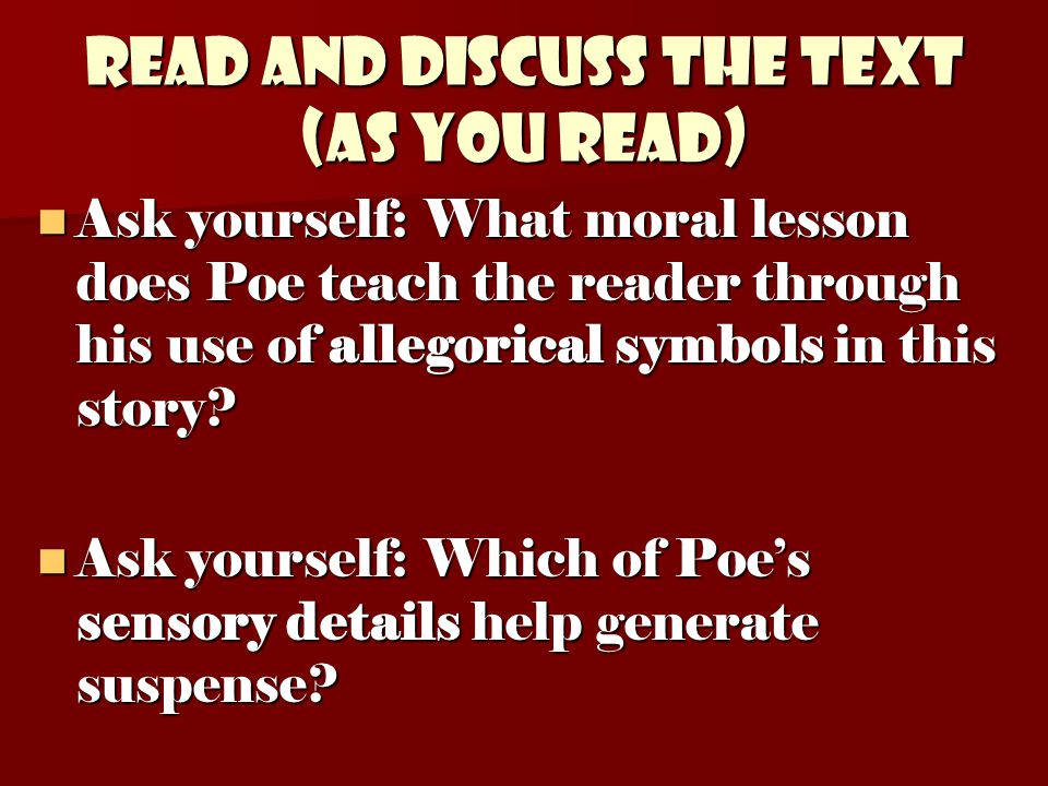Read and discuss the text (as you read) Ask yourself: What moral lesson does Poe teach the reader through his use of allegorical symbols in this story