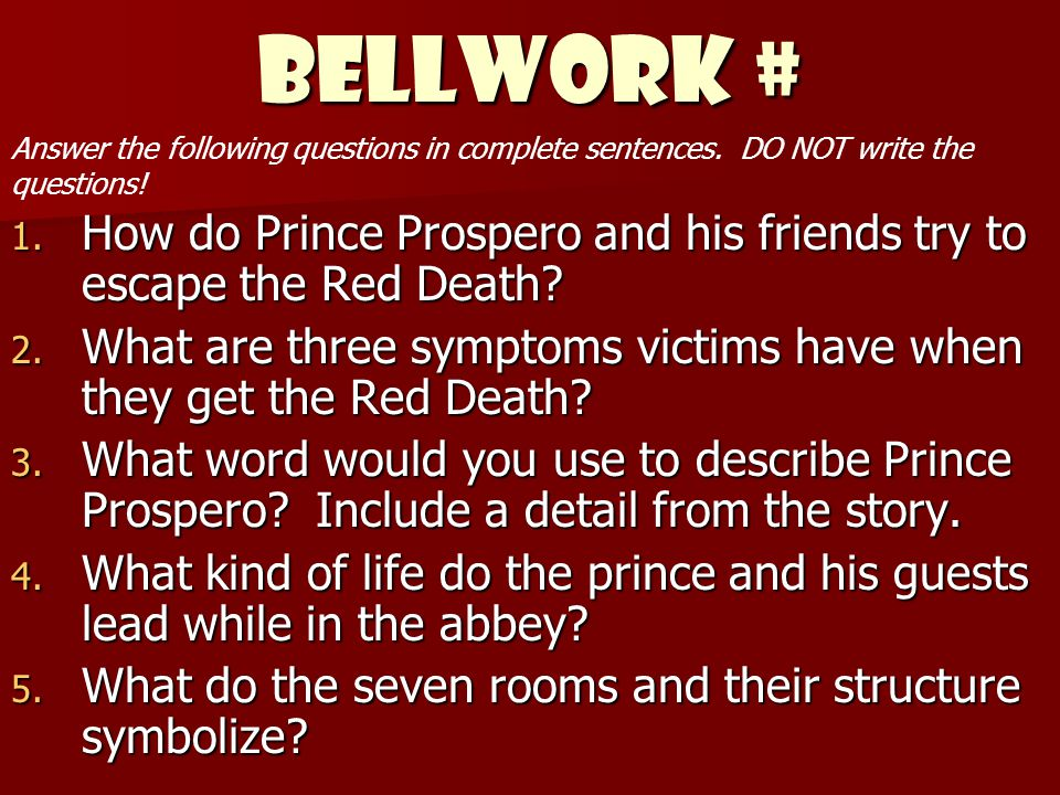 BELLWORK # 1. How do Prince Prospero and his friends try to escape the Red Death? 2. What are three symptoms victims have when they get the Red Death?