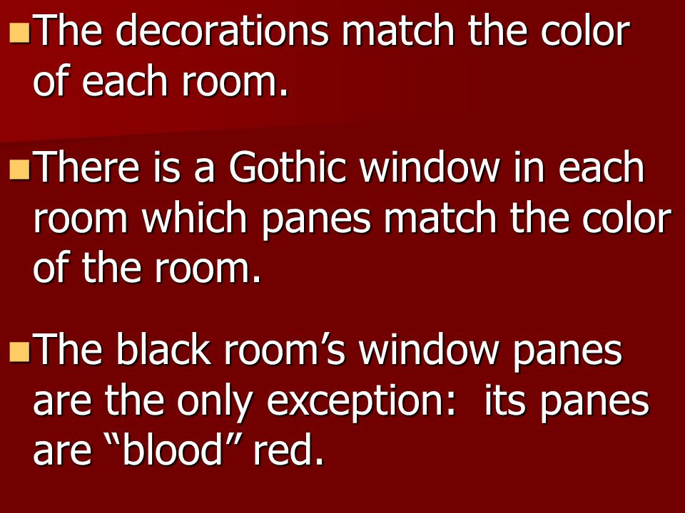 The decorations match the color of each room. The decorations match the color of each room. There is a Gothic window in each room which panes match th