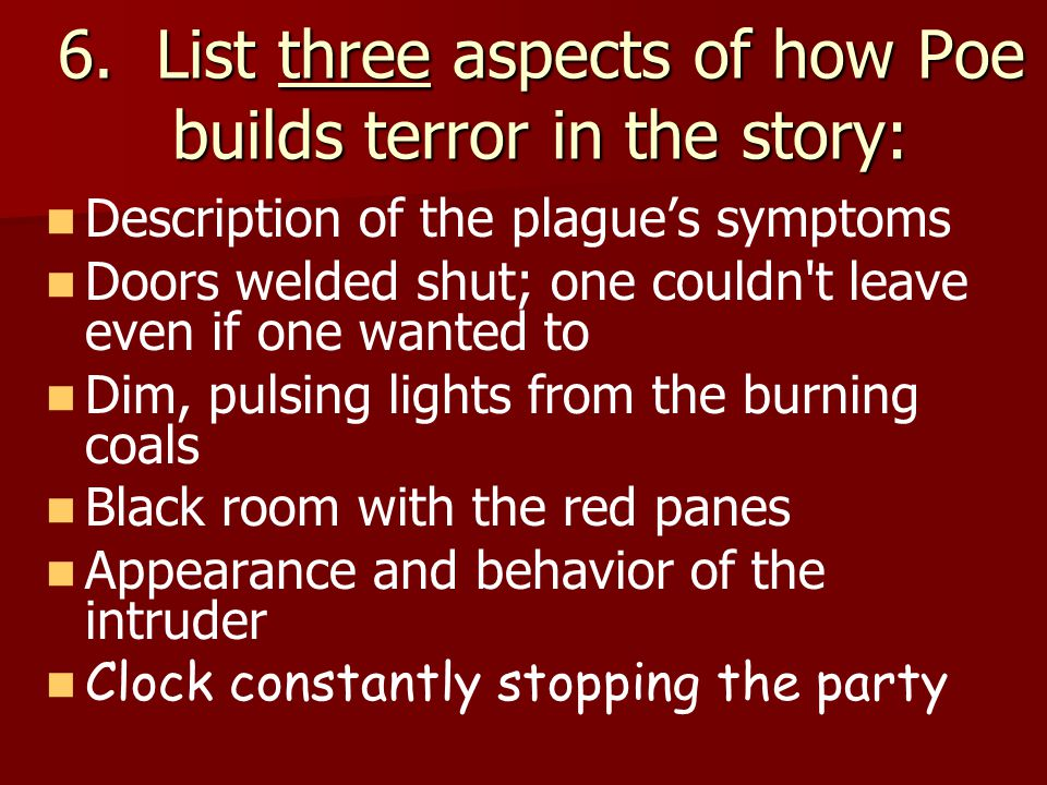 6. List three aspects of how Poe builds terror in the story: Description of the plague's symptoms Doors welded shut; one couldn't leave even if one wa