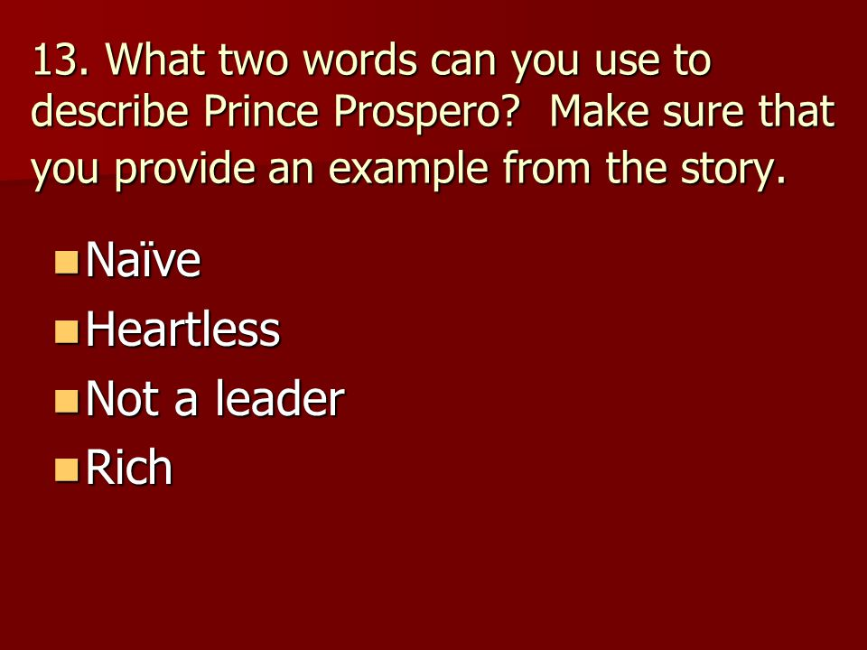 13. What two words can you use to describe Prince Prospero? Make sure that you provide an example from the story. Naïve Naïve Heartless Heartless Not
