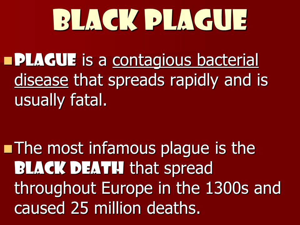 Black Plague Plague is a contagious bacterial disease that spreads rapidly and is usually fatal. Plague is a contagious bacterial disease that spreads