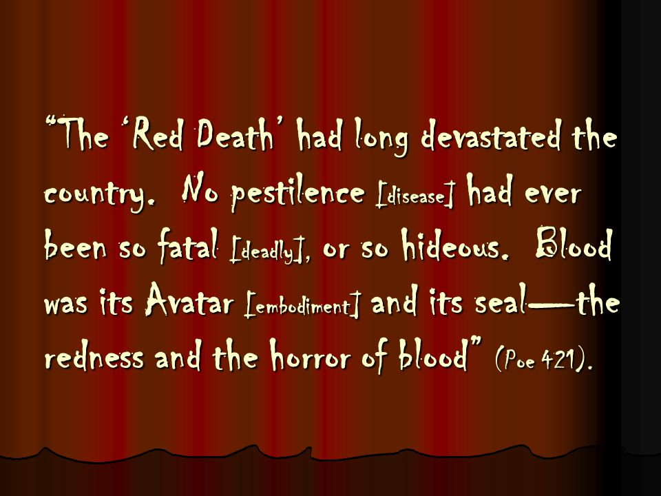 """""""The 'Red Death' had long devastated the country. No pestilence [disease] had ever been so fatal [deadly], or so hideous. Blood was its Avatar [embodi"""