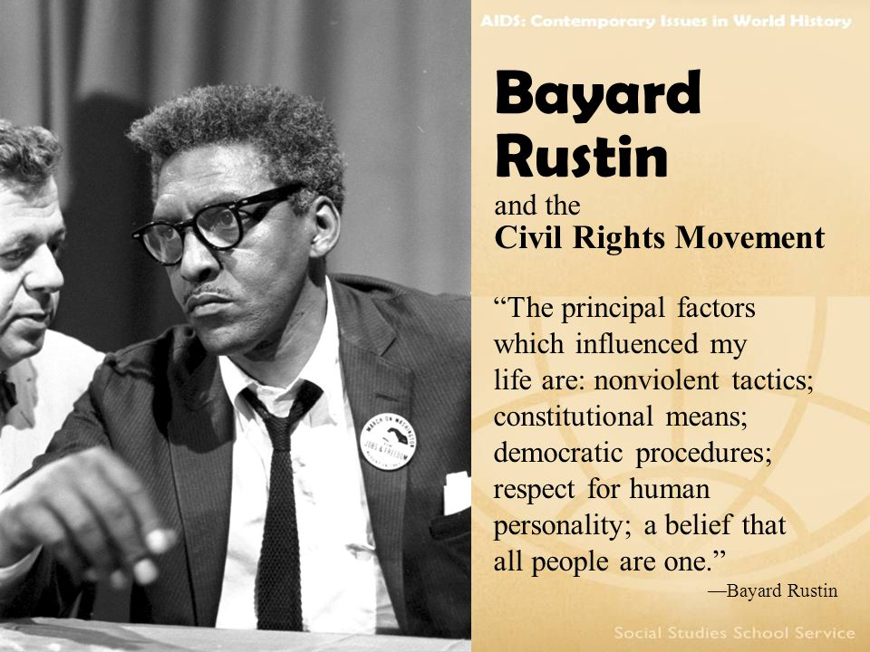 The principal factors which influenced my life are: nonviolent tactics; constitutional means; democratic procedures; respect for human personality; a belief that all people are one. —Bayard Rustin Bayard Rustin and the Civil Rights Movement