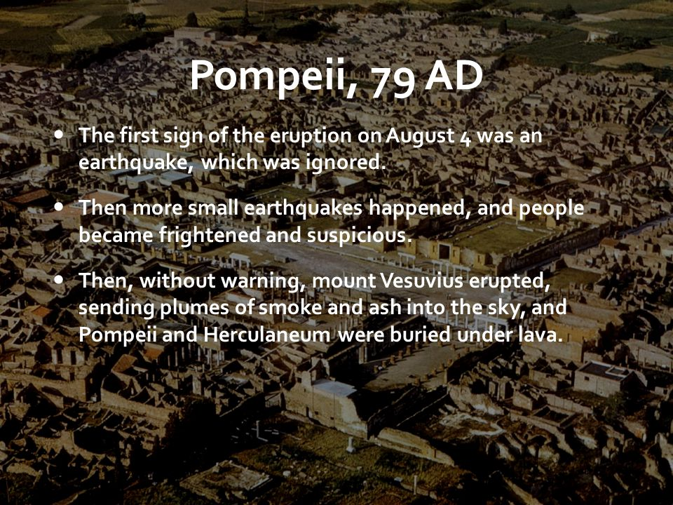 Pompeii, 79 AD The first sign of the eruption on August 4 was an earthquake, which was ignored.