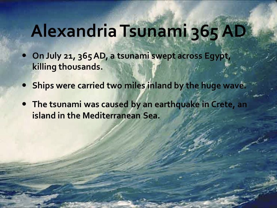 Alexandria Tsunami 365 AD On July 21, 365 AD, a tsunami swept across Egypt, killing thousands. Ships were carried two miles inland by the huge wave. T