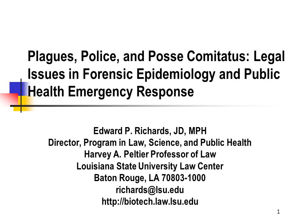 1 Plagues, Police, and Posse Comitatus: Legal Issues in Forensic Epidemiology and Public Health Emergency Response Edward P. Richards, JD, MPH Directo