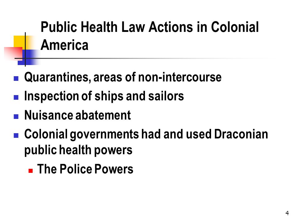 4 Public Health Law Actions in Colonial America Quarantines, areas of non-intercourse Inspection of ships and sailors Nuisance abatement Colonial gove
