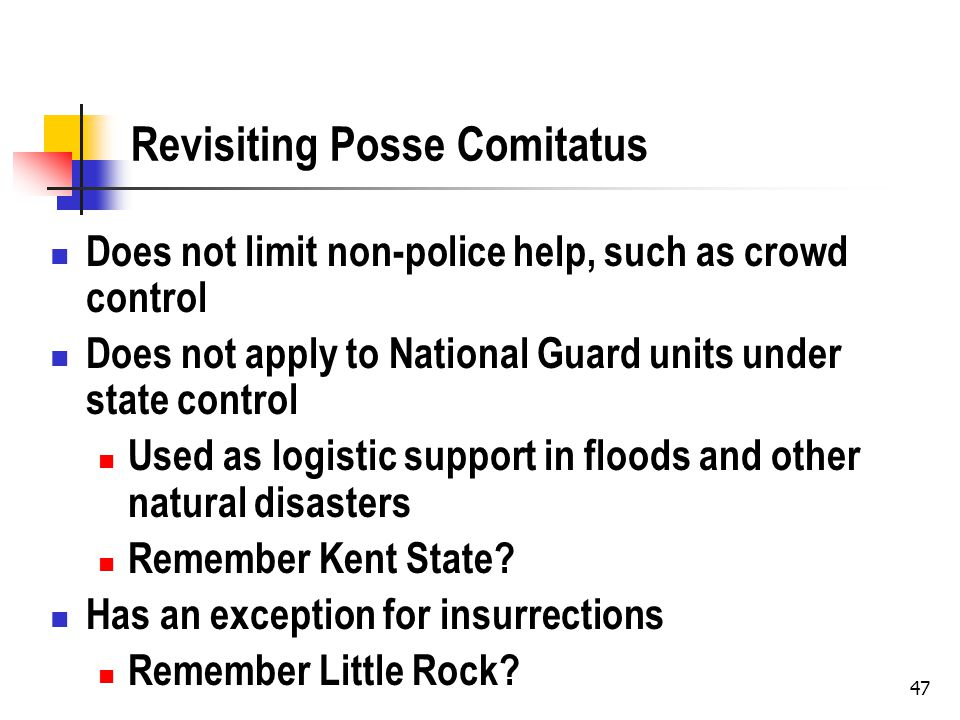 47 Revisiting Posse Comitatus Does not limit non-police help, such as crowd control Does not apply to National Guard units under state control Used as