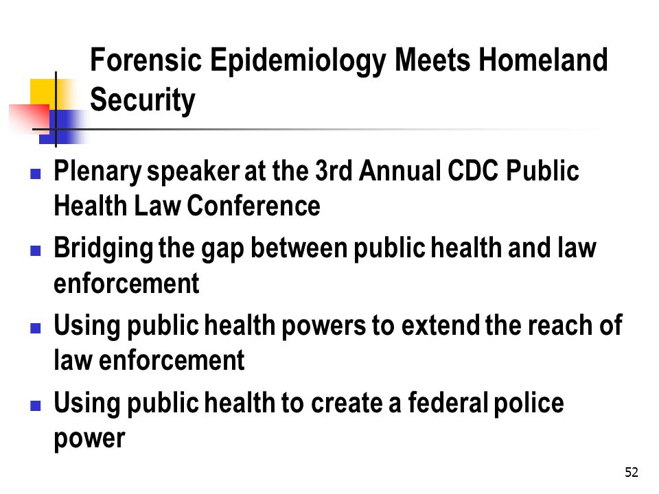 52 Forensic Epidemiology Meets Homeland Security Plenary speaker at the 3rd Annual CDC Public Health Law Conference Bridging the gap between public health and law enforcement Using public health powers to extend the reach of law enforcement Using public health to create a federal police power