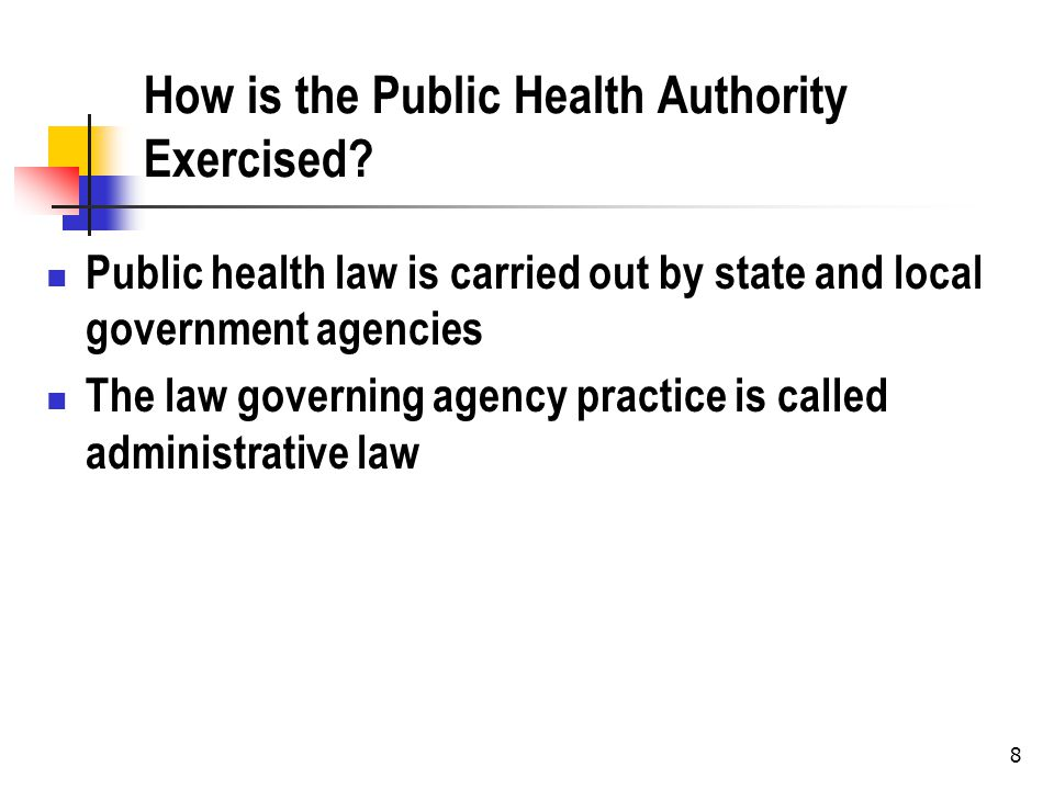 8 How is the Public Health Authority Exercised? Public health law is carried out by state and local government agencies The law governing agency pract