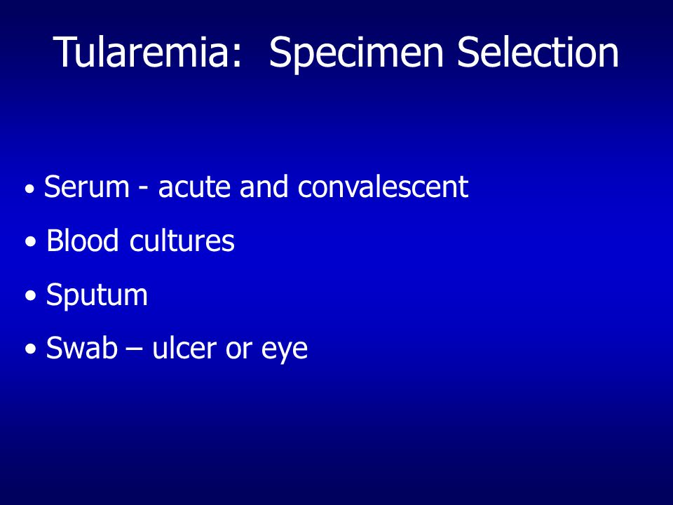 Tularemia: Specimen Selection Serum - acute and convalescent Blood cultures Sputum Swab – ulcer or eye