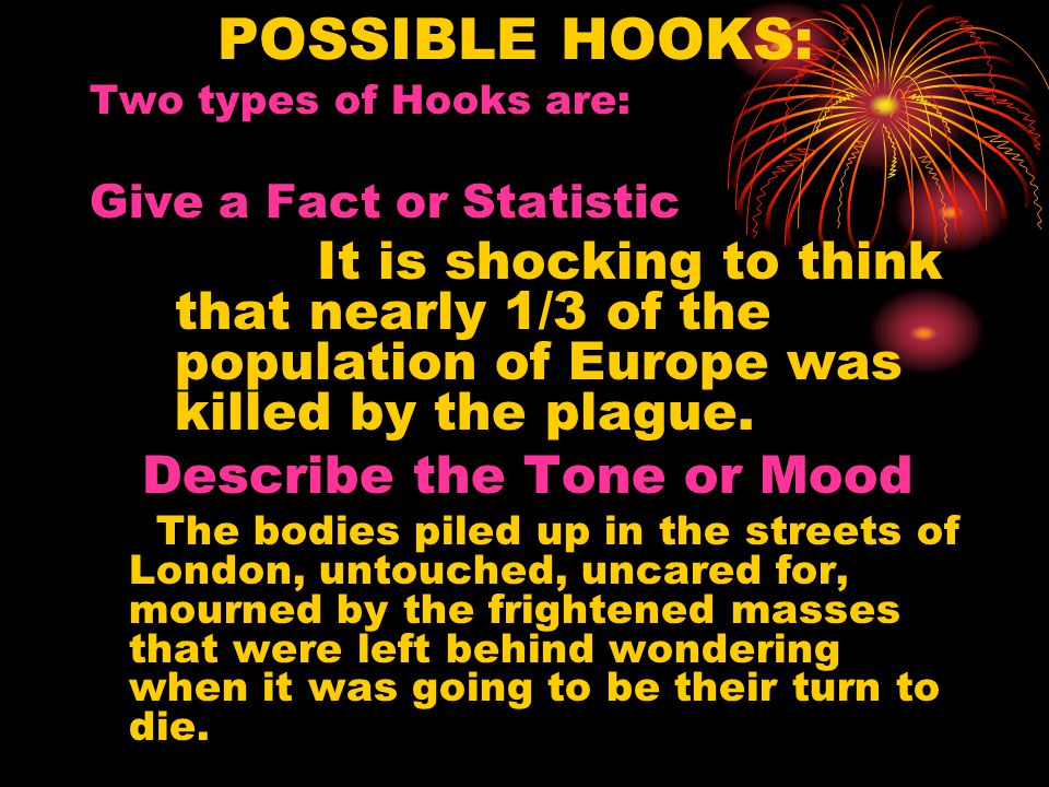 POSSIBLE HOOKS: Two types of Hooks are: Give a Fact or Statistic It is shocking to think that nearly 1/3 of the population of Europe was killed by the plague.