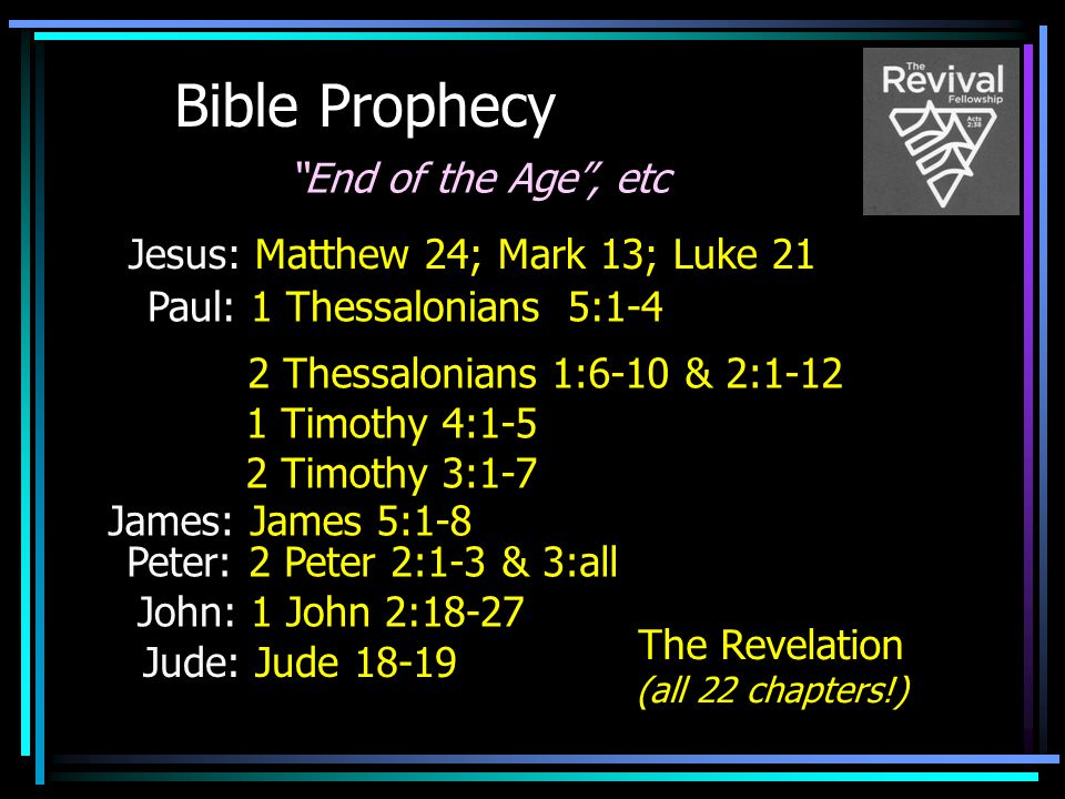 """Bible Prophecy The Revelation (all 22 chapters!) Jesus: Matthew 24; Mark 13; Luke 21 Paul: 1 Thessalonians 5:1-4 """"End of the Age"""", etc 2 Thessalonians"""