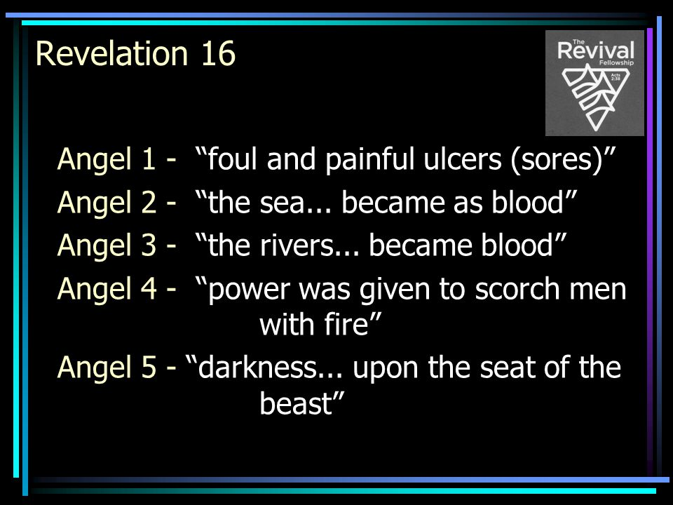 """Revelation 16 Angel 1 - """"foul and painful ulcers (sores)"""" Angel 2 - """"the sea... became as blood"""" Angel 3 - """"the rivers... became blood"""" Angel 4 - """"pow"""