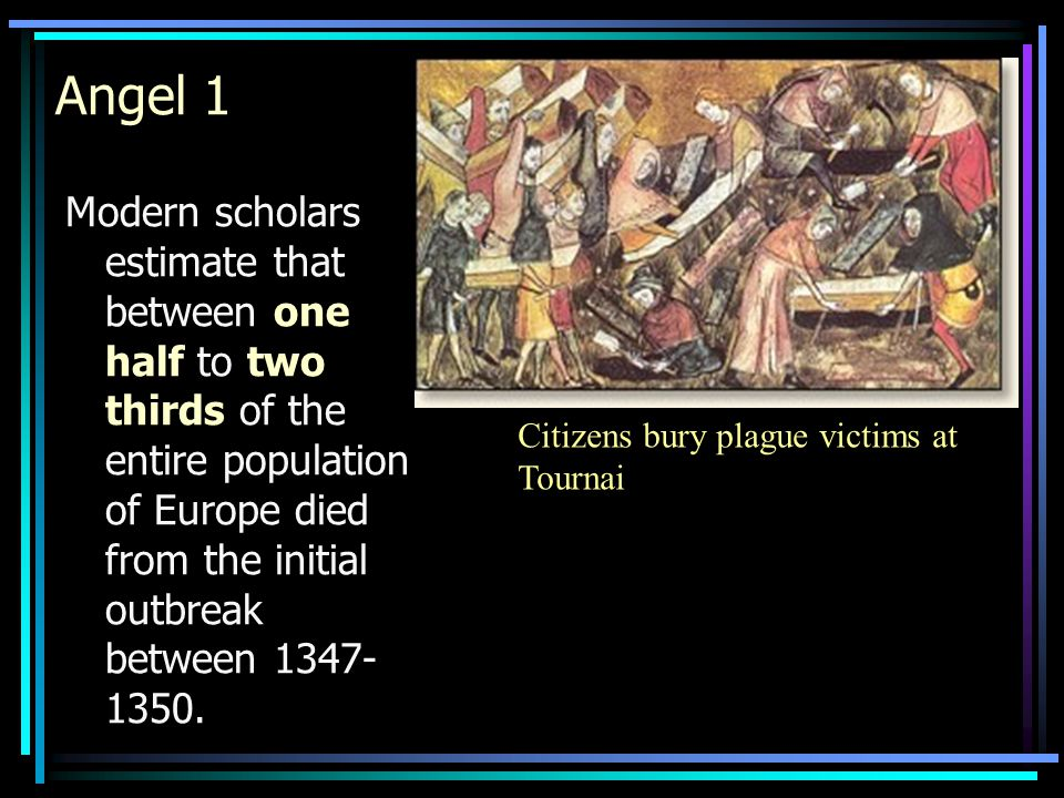 Modern scholars estimate that between one half to two thirds of the entire population of Europe died from the initial outbreak between 1347- 1350. Cit