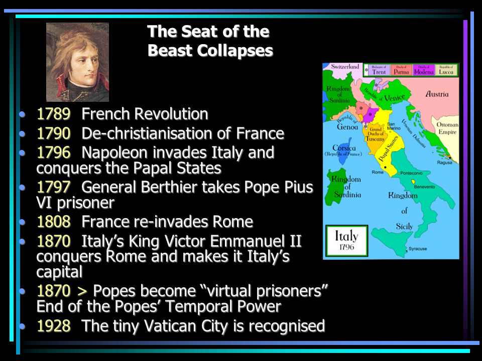 Napoleon I 1789 French Revolution1789 French Revolution 1790 De-christianisation of France1790 De-christianisation of France 1796 Napoleon invades Italy and conquers the Papal States1796 Napoleon invades Italy and conquers the Papal States 1797 General Berthier takes Pope Pius VI prisoner1797 General Berthier takes Pope Pius VI prisoner 1808 France re-invades Rome1808 France re-invades Rome 1870 Italy's King Victor Emmanuel II conquers Rome and makes it Italy's capital1870 Italy's King Victor Emmanuel II conquers Rome and makes it Italy's capital 1870 > Popes become virtual prisoners End of the Popes' Temporal Power1870 > Popes become virtual prisoners End of the Popes' Temporal Power 1928 The tiny Vatican City is recognised1928 The tiny Vatican City is recognised The Seat of the Beast Collapses