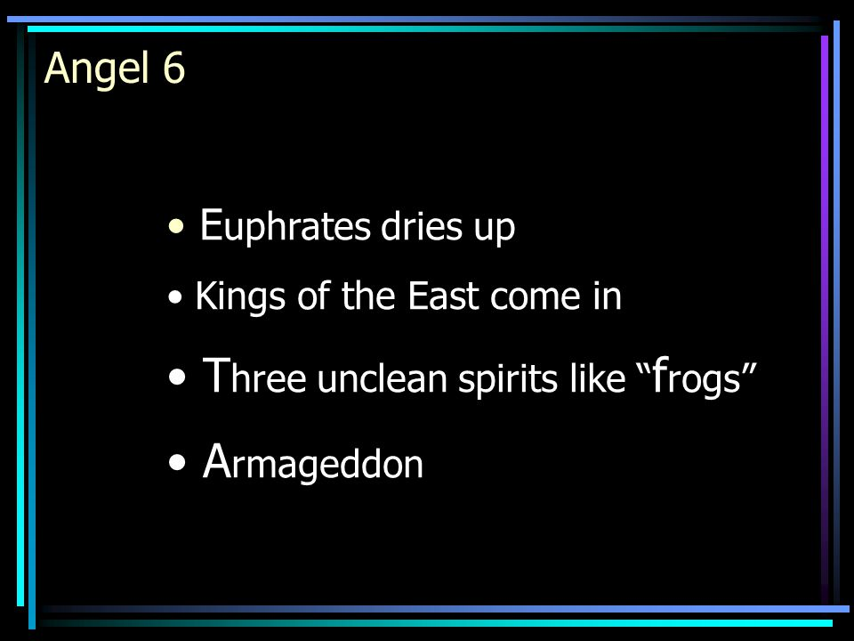 """Angel 6 E uphrates dries up Kings of the East come in T hree unclean spirits like """" f rogs"""" A rmageddon"""