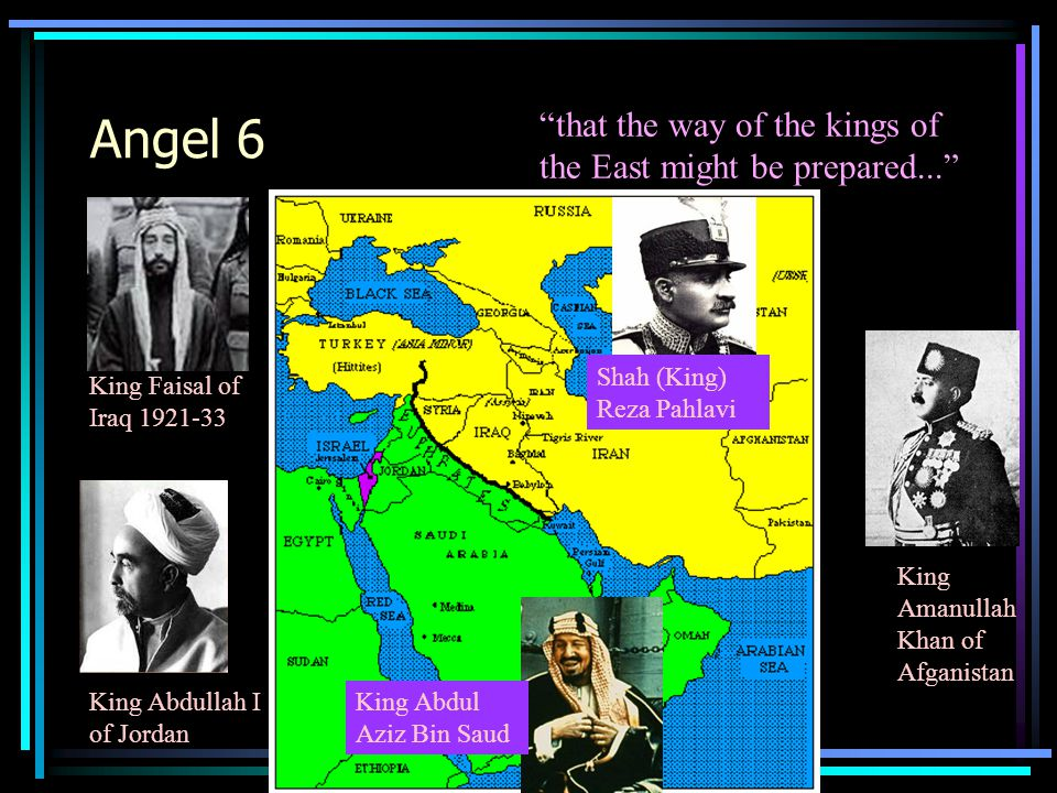 Angel 6 that the way of the kings of the East might be prepared... King Amanullah Khan of Afganistan King Faisal of Iraq 1921-33 King Abdul Aziz Bin Saud Shah (King) Reza Pahlavi King Abdullah I of Jordan