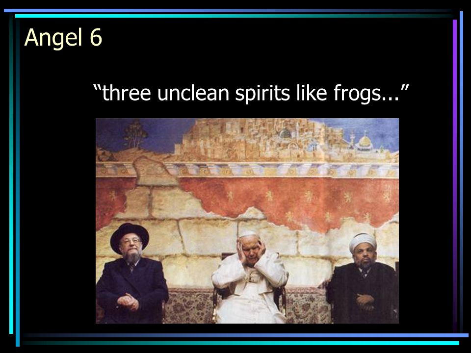 Angel 6 three unclean spirits like frogs...