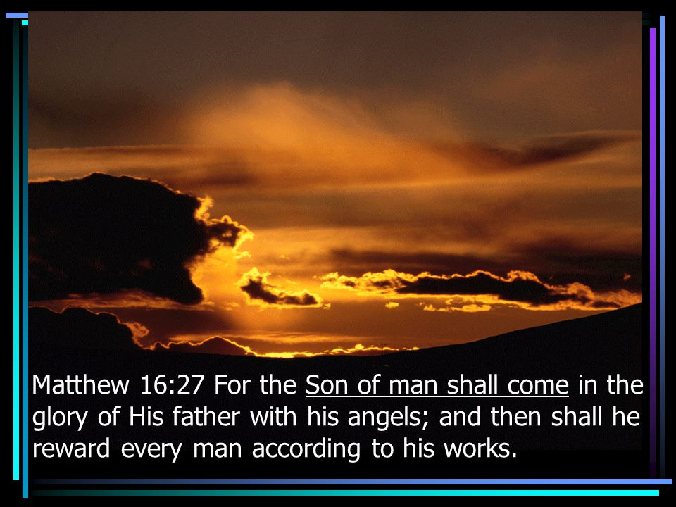 Matthew 16:27 For the Son of man shall come in the glory of His father with his angels; and then shall he reward every man according to his works.