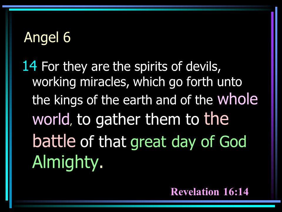 Revelation 16:14 14 For they are the spirits of devils, working miracles, which go forth unto the kings of the earth and of the whole world, to gather