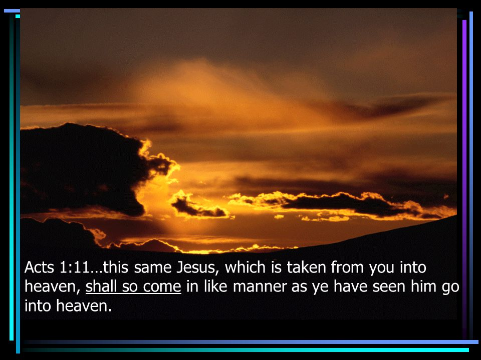 Acts 1:11…this same Jesus, which is taken from you into heaven, shall so come in like manner as ye have seen him go into heaven.