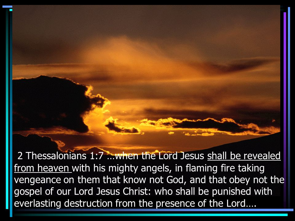2 Thessalonians 1:7 …when the Lord Jesus shall be revealed from heaven with his mighty angels, in flaming fire taking vengeance on them that know not God, and that obey not the gospel of our Lord Jesus Christ: who shall be punished with everlasting destruction from the presence of the Lord….