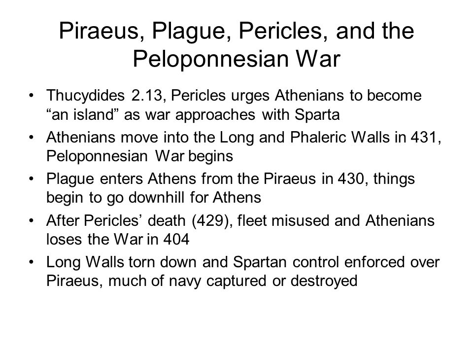 Piraeus, Plague, Pericles, and the Peloponnesian War Thucydides 2.13, Pericles urges Athenians to become an island as war approaches with Sparta Athenians move into the Long and Phaleric Walls in 431, Peloponnesian War begins Plague enters Athens from the Piraeus in 430, things begin to go downhill for Athens After Pericles' death (429), fleet misused and Athenians loses the War in 404 Long Walls torn down and Spartan control enforced over Piraeus, much of navy captured or destroyed