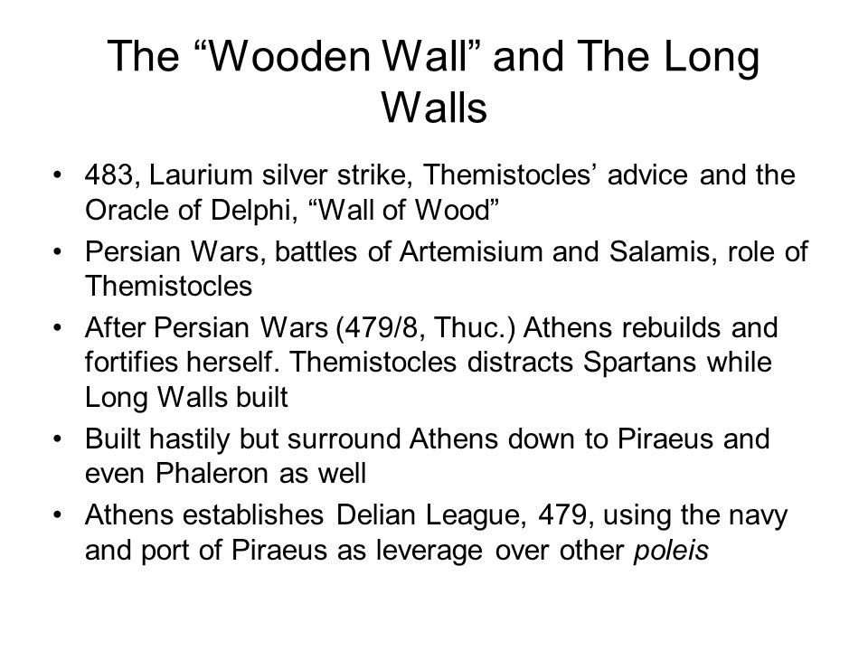The Wooden Wall and The Long Walls 483, Laurium silver strike, Themistocles' advice and the Oracle of Delphi, Wall of Wood Persian Wars, battles of Artemisium and Salamis, role of Themistocles After Persian Wars (479/8, Thuc.) Athens rebuilds and fortifies herself.