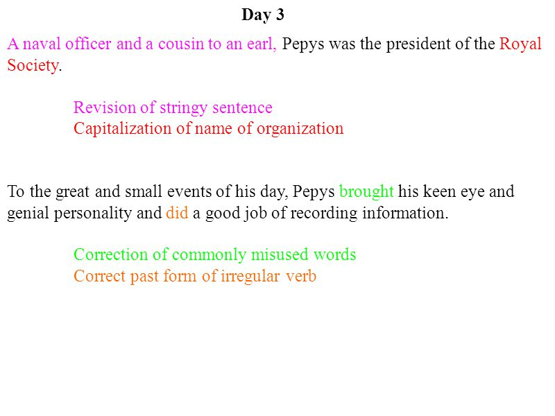 Day 3 A naval officer and a cousin to an earl, Pepys was the president of the Royal Society. Revision of stringy sentence Capitalization of name of or