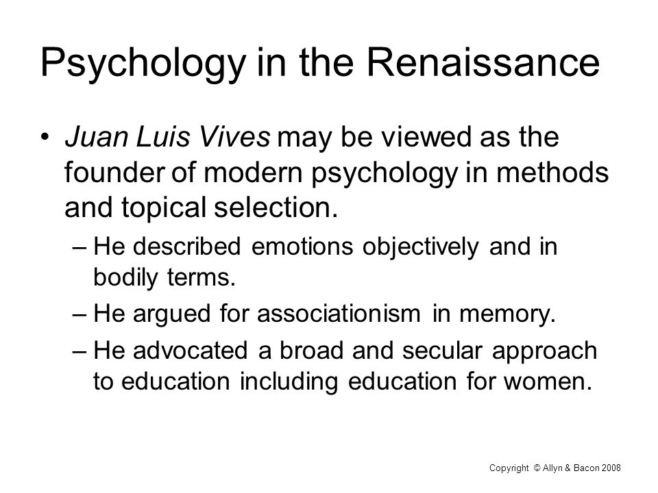 Copyright © Allyn & Bacon 2008 Psychology in the Renaissance Juan Luis Vives may be viewed as the founder of modern psychology in methods and topical selection.
