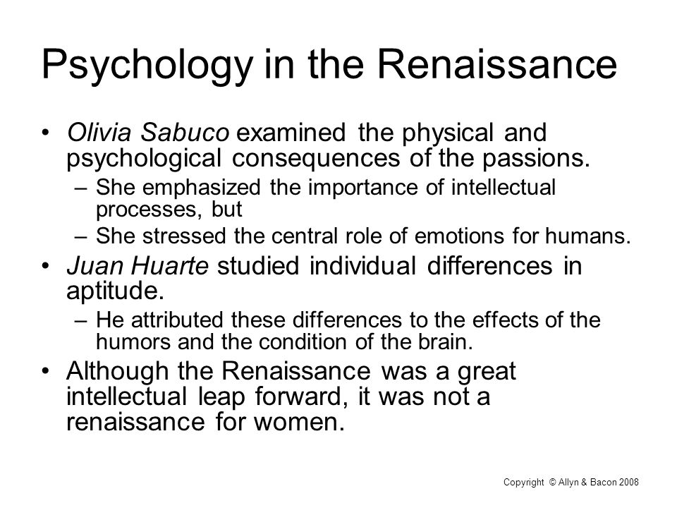 Copyright © Allyn & Bacon 2008 Psychology in the Renaissance Olivia Sabuco examined the physical and psychological consequences of the passions.