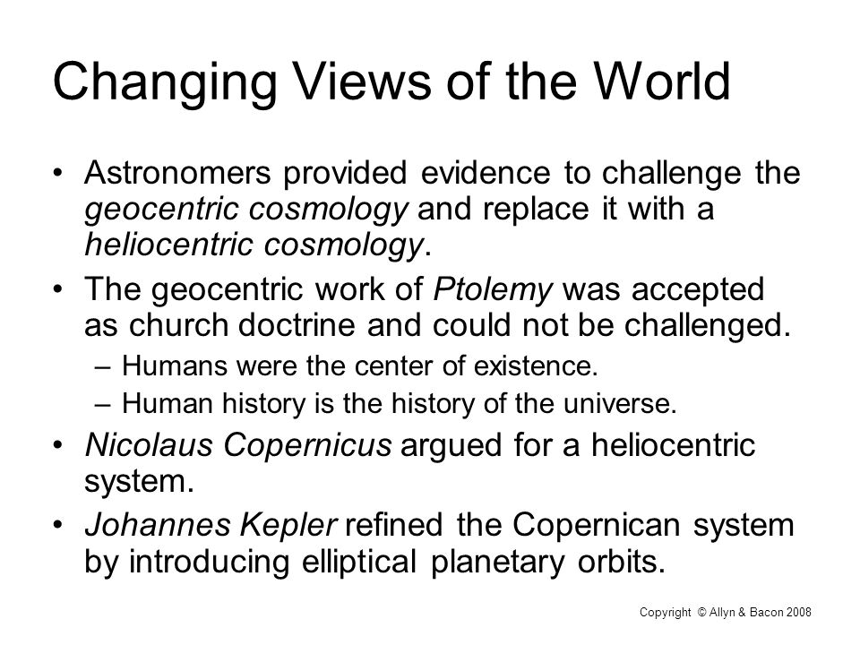 Copyright © Allyn & Bacon 2008 Changing Views of the World Astronomers provided evidence to challenge the geocentric cosmology and replace it with a heliocentric cosmology.