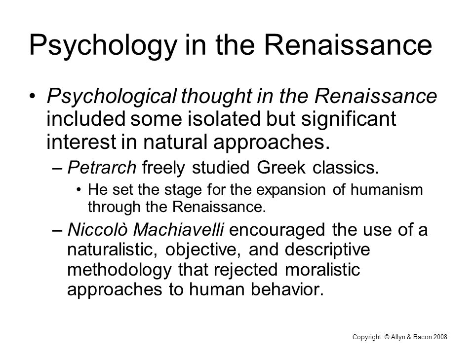 Copyright © Allyn & Bacon 2008 Psychology in the Renaissance Psychological thought in the Renaissance included some isolated but significant interest in natural approaches.