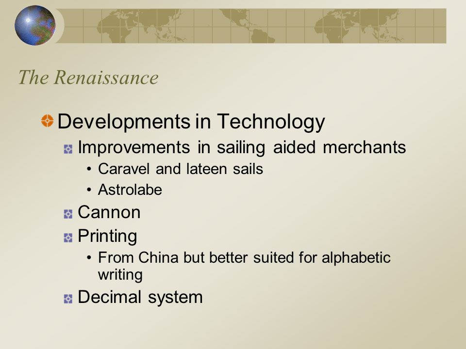 The Renaissance Developments in Technology Improvements in sailing aided merchants Caravel and lateen sails Astrolabe Cannon Printing From China but b