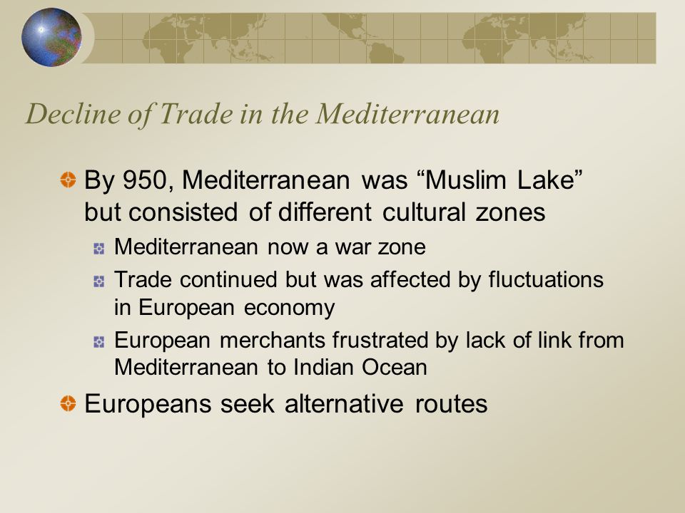 "Decline of Trade in the Mediterranean By 950, Mediterranean was ""Muslim Lake"" but consisted of different cultural zones Mediterranean now a war zone T"