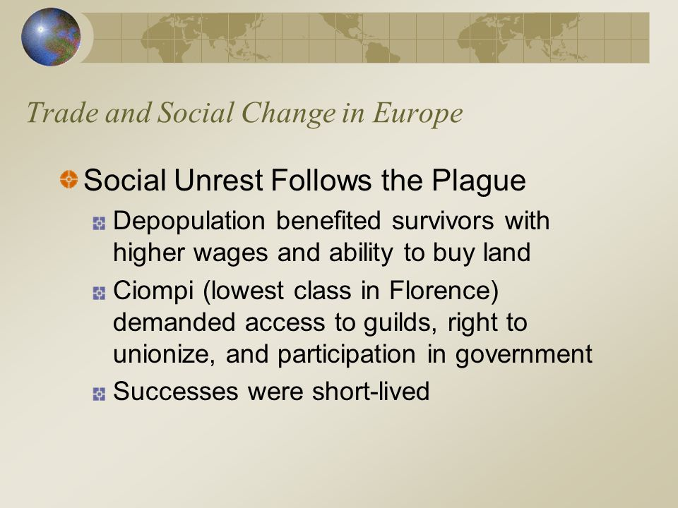 Trade and Social Change in Europe Social Unrest Follows the Plague Depopulation benefited survivors with higher wages and ability to buy land Ciompi (