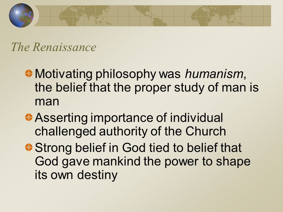 The Renaissance Motivating philosophy was humanism, the belief that the proper study of man is man Asserting importance of individual challenged autho