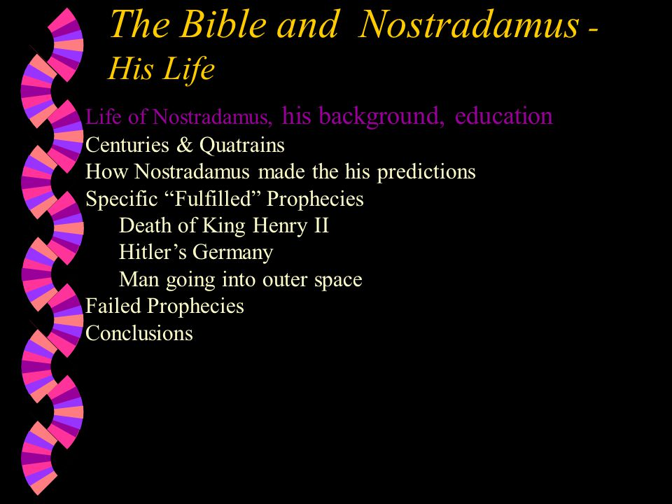 Life of Nostradamus, his background, education Centuries & Quatrains How Nostradamus made the his predictions Specific Fulfilled Prophecies Death of King Henry II Hitler's Germany Man going into outer space Failed Prophecies Conclusions The Bible and Nostradamus - His Life