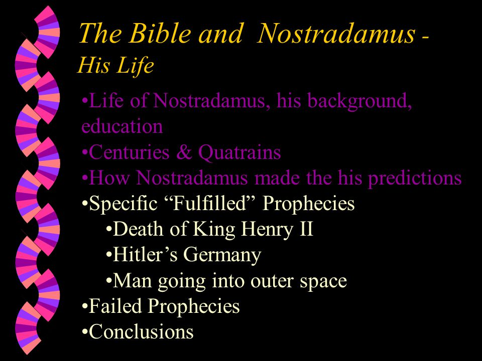 The Bible and Nostradamus - His Life Life of Nostradamus, his background, education Centuries & Quatrains How Nostradamus made the his predictions Specific Fulfilled Prophecies Death of King Henry II Hitler's Germany Man going into outer space Failed Prophecies Conclusions