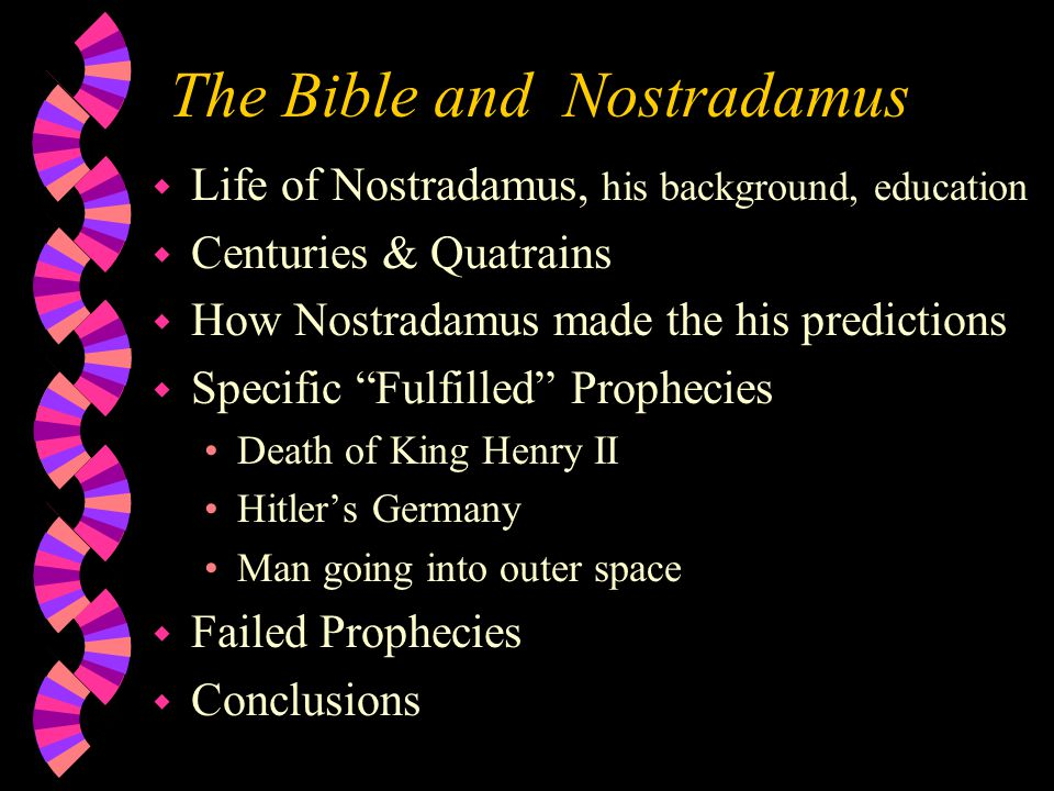 The Bible and Nostradamus w Life of Nostradamus, his background, education w Centuries & Quatrains w How Nostradamus made the his predictions w Specific Fulfilled Prophecies Death of King Henry II Hitler's Germany Man going into outer space w Failed Prophecies w Conclusions
