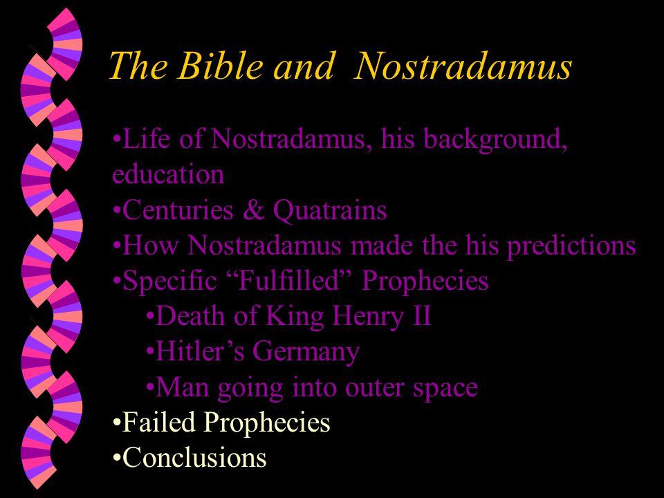 The Bible and Nostradamus Life of Nostradamus, his background, education Centuries & Quatrains How Nostradamus made the his predictions Specific Fulfilled Prophecies Death of King Henry II Hitler's Germany Man going into outer space Failed Prophecies Conclusions