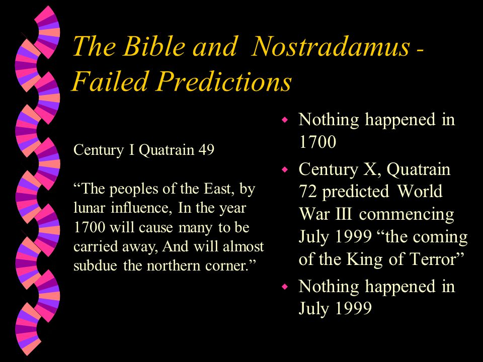 The Bible and Nostradamus - Failed Predictions w Nothing happened in 1700 w Century X, Quatrain 72 predicted World War III commencing July 1999 the coming of the King of Terror w Nothing happened in July 1999 Century I Quatrain 49 The peoples of the East, by lunar influence, In the year 1700 will cause many to be carried away, And will almost subdue the northern corner.
