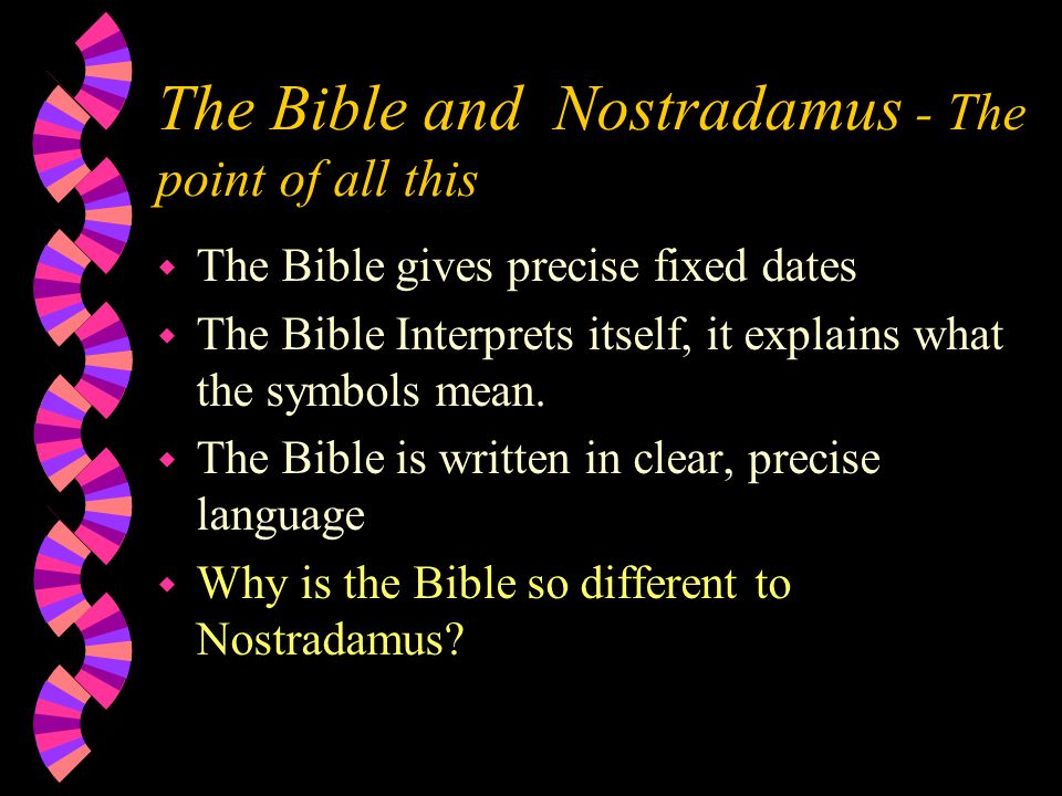 The Bible and Nostradamus - The point of all this w The Bible gives precise fixed dates w The Bible Interprets itself, it explains what the symbols mean.