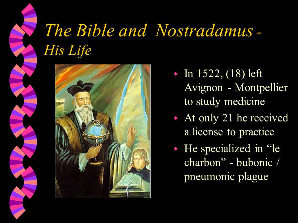 The Bible and Nostradamus - His Life w In 1522, (18) left Avignon - Montpellier to study medicine w At only 21 he received a license to practice w He specialized in le charbon - bubonic / pneumonic plague