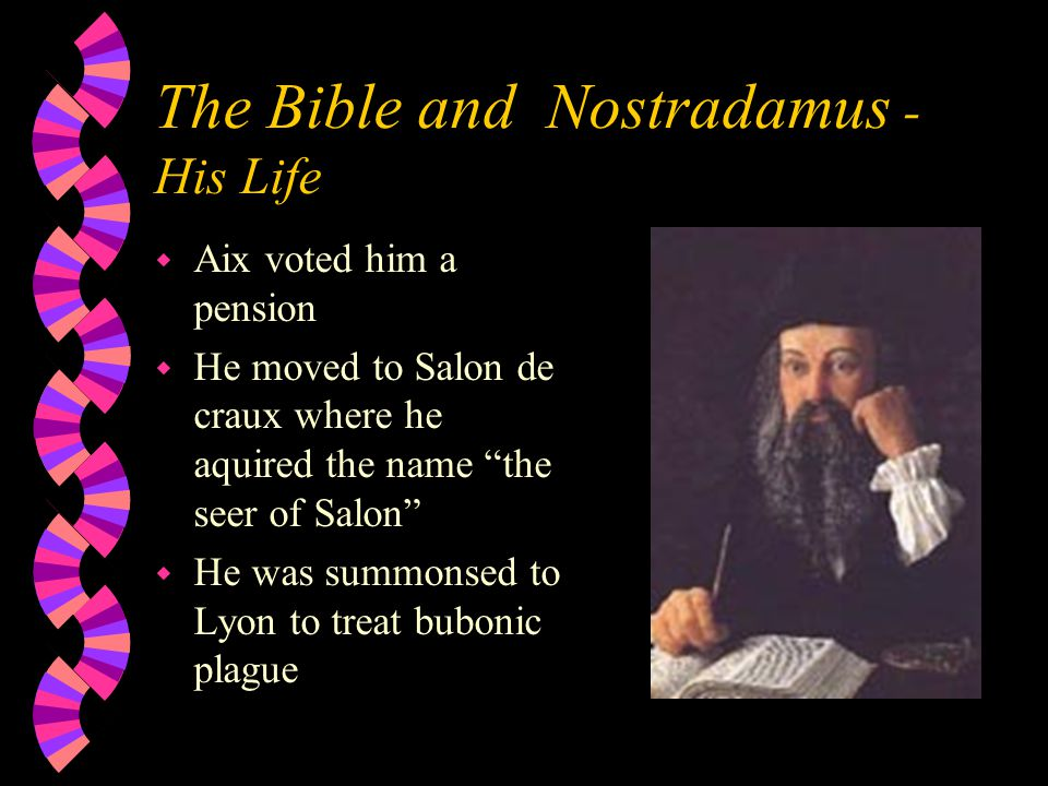The Bible and Nostradamus - His Life w Aix voted him a pension w He moved to Salon de craux where he aquired the name the seer of Salon w He was summonsed to Lyon to treat bubonic plague