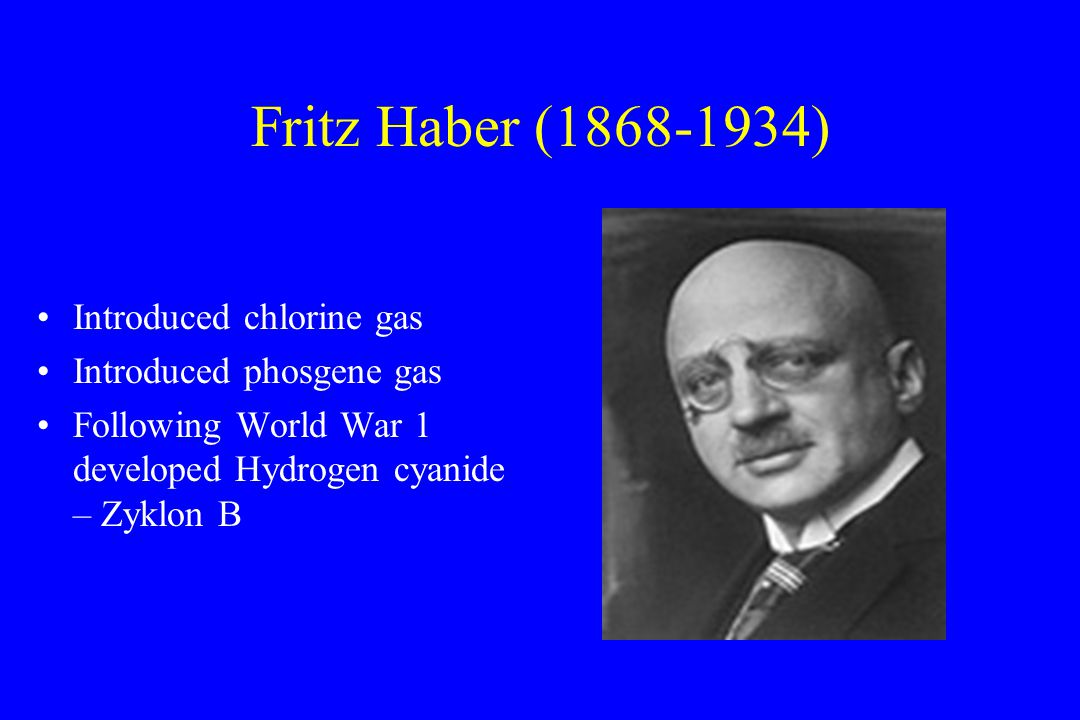 Fritz Haber (1868-1934) Introduced chlorine gas Introduced phosgene gas Following World War 1 developed Hydrogen cyanide – Zyklon B