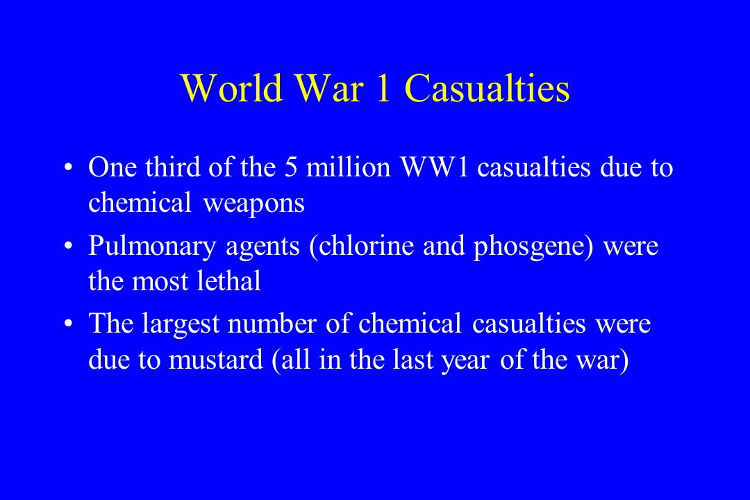 World War 1 Casualties One third of the 5 million WW1 casualties due to chemical weapons Pulmonary agents (chlorine and phosgene) were the most lethal The largest number of chemical casualties were due to mustard (all in the last year of the war)