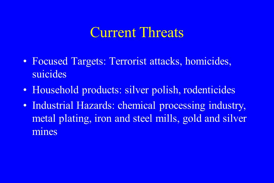 Current Threats Focused Targets: Terrorist attacks, homicides, suicides Household products: silver polish, rodenticides Industrial Hazards: chemical processing industry, metal plating, iron and steel mills, gold and silver mines